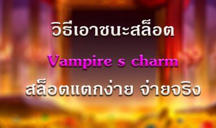 วิธีเอาชนะสล็อต Vampire's Charm สล็อตแตกง่าย จ่ายจริง